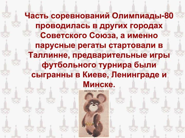 Часть соревнований Олимпиады-80 проводилась в других городах Советского Союза, а именно парусные регаты стартовали в Таллинне, предварительные игры футбольного турнира были сыгранны в Киеве, Ленинграде и Минске.