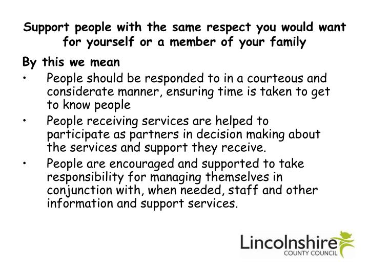 Support people with the same respect you would want for yourself or a member of your family