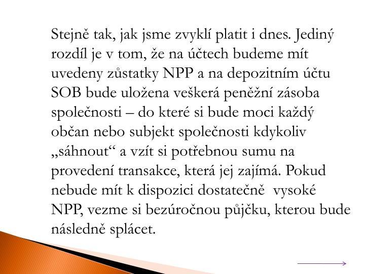 """Stejně tak, jak jsme zvyklí platit i dnes. Jediný rozdíl je v tom, že na účtech budeme mít uvedeny zůstatky NPP a na depozitním účtu SOB bude uložena veškerá peněžní zásoba společnosti – do které si bude moci každý občan nebo subjekt společnosti kdykoliv """"sáhnout"""" a vzít si potřebnou sumu na provedení transakce, která jej zajímá. Pokud nebude mít k dispozici dostatečně  vysoké NPP, vezme si bezúročnou půjčku, kterou bude následně splácet."""