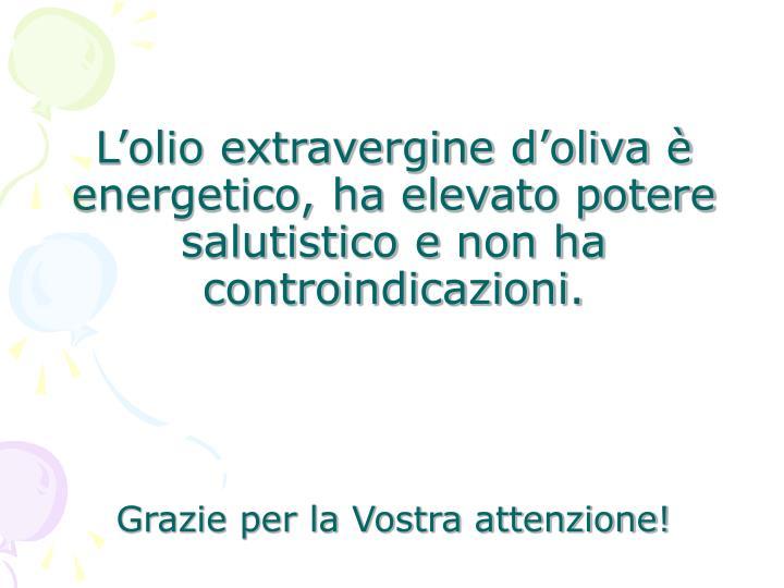 L'olio extravergine d'oliva è energetico, ha elevato potere salutistico e non ha controindicazioni.