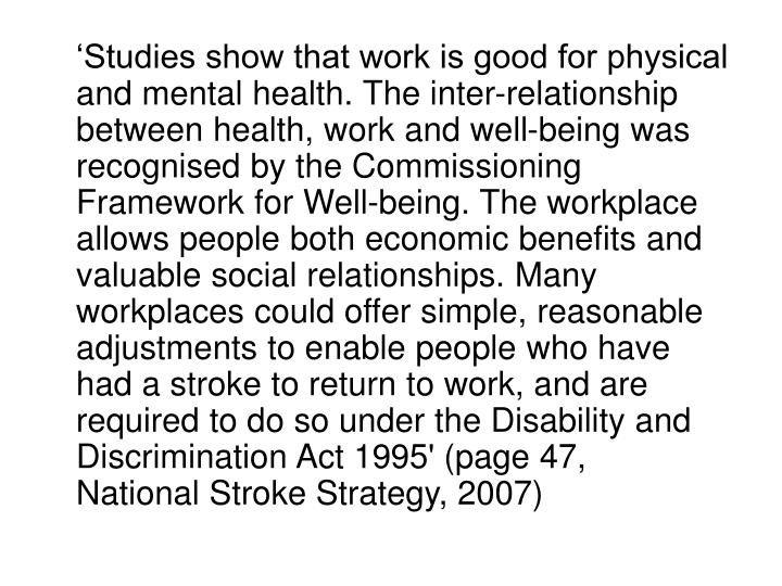 'Studies show that work is good for physical and mental health. The inter-relationship between health, work and well-being was recognised by the Commissioning Framework for Well-being. The workplace allows people both economic benefits and valuable social relationships. Many workplaces could offer simple, reasonable adjustments to enable people who have had a stroke to return to work, and are required to do so under the Disability and Discrimination Act 1995'