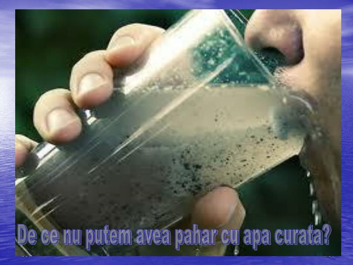 De ce nu putem avea pahar cu apa curata?