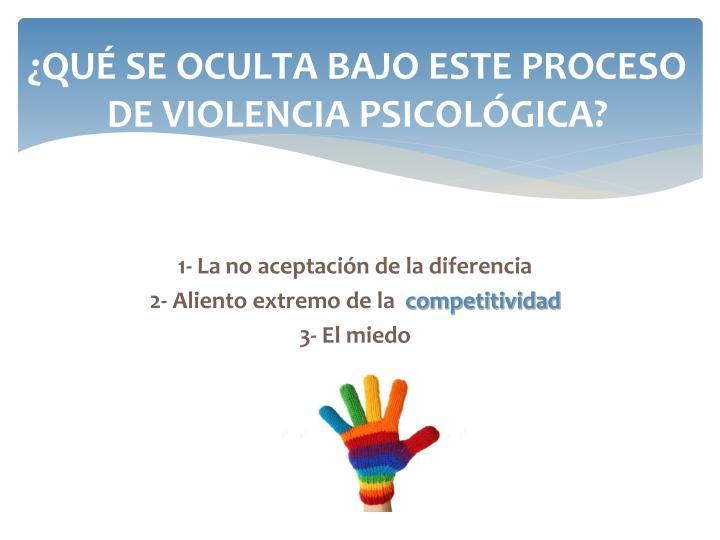 ¿QUÉ SE OCULTA BAJO ESTE PROCESO DE VIOLENCIA PSICOLÓGICA?