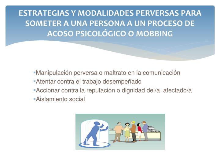 ESTRATEGIAS Y MODALIDADES PERVERSAS PARA SOMETER A UNA PERSONA A UN PROCESO DE ACOSO PSICOLÓGICO O MOBBING