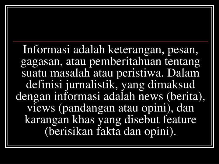Informasi adalah keterangan, pesan, gagasan, atau pemberitahuan tentang suatu masalah atau peristiwa. Dalam definisi jurnalistik, yang dimaksud dengan informasi adalah news (berita), views (pandangan atau opini), dan karangan khas yang disebut feature (berisikan fakta dan opini).