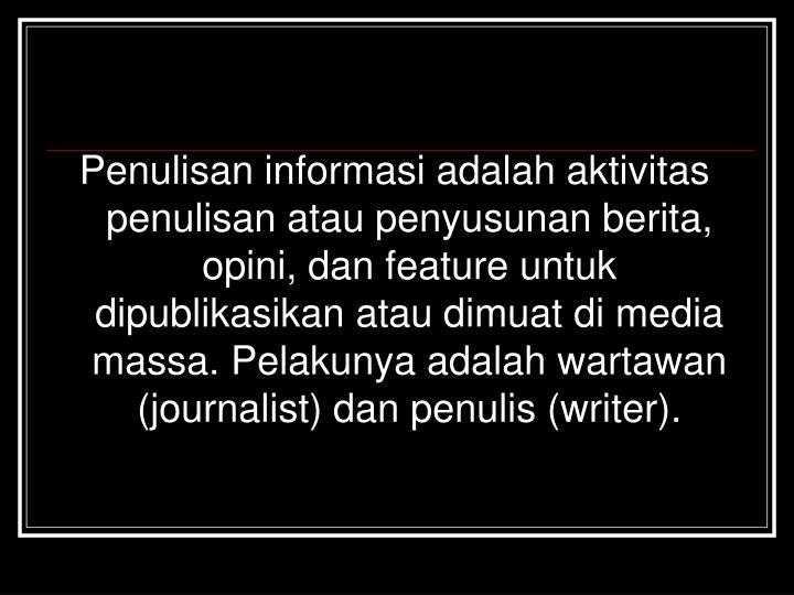 Penulisan informasi adalah aktivitas penulisan atau penyusunan berita, opini, dan feature untuk dipublikasikan atau dimuat di media massa. Pelakunya adalah wartawan (journalist) dan penulis (writer).