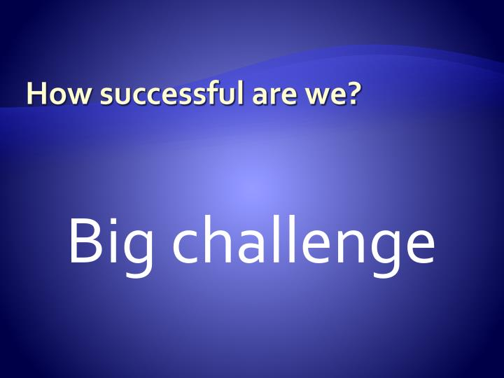 How successful are we?