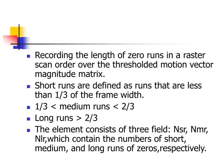 Recording the length of zero runs in a raster scan order over the thresholded motion vector magnitude matrix.