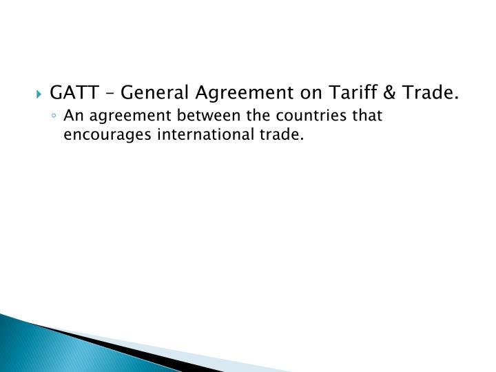 GATT – General Agreement on Tariff & Trade.