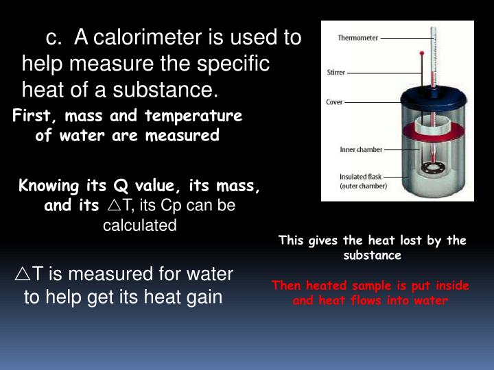 c.  A calorimeter is used to help measure the specific heat of a substance.