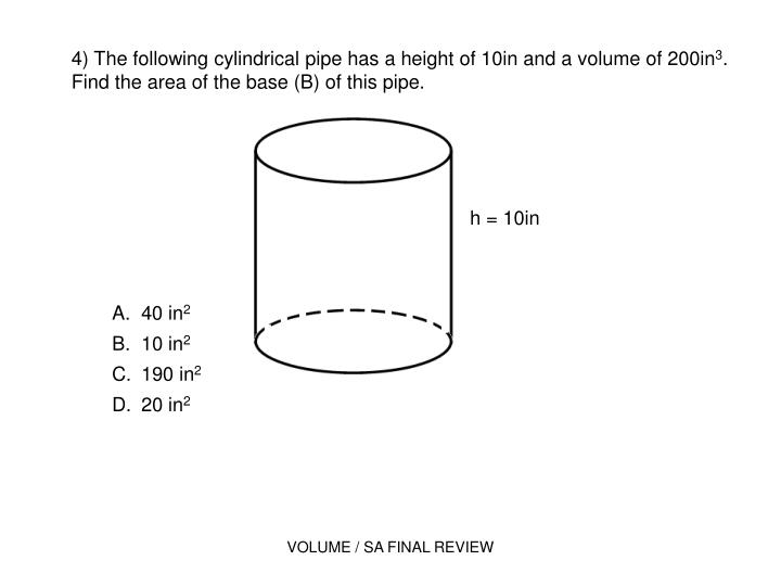 4) The following cylindrical pipe has a height of 10in and a volume of 200in