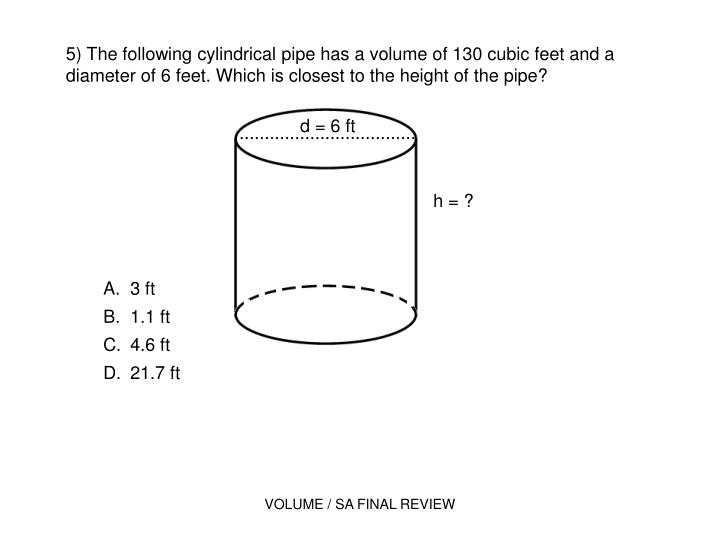 5) The following cylindrical pipe has a volume of 130 cubic feet and a diameter of 6 feet. Which is closest to the height of the pipe?