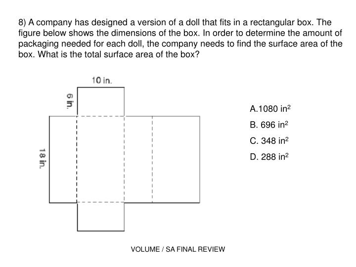 8) A company has designed a version of a doll that fits in a rectangular box. The figure below shows the dimensions of the box. In order to determine the amount of packaging needed for each doll, the company needs to find the surface area of the box. What is the total surface area of the box?