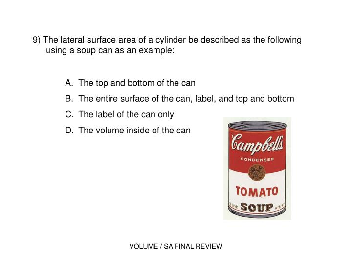 9) The lateral surface area of a cylinder be described as the following using a soup can as an example: