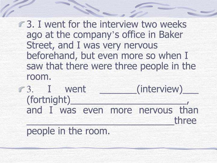 3. I went for the interview two weeks ago at the company