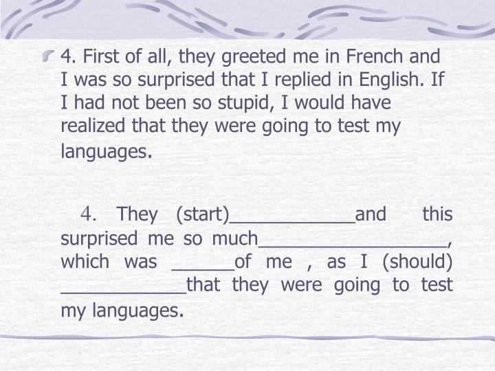 4. First of all, they greeted me in French and I was so surprised that I replied in English. If I had not been so stupid, I would have realized that they were going to test my languages