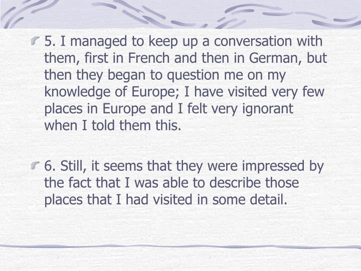 5. I managed to keep up a conversation with them, first in French and then in German, but then they began to question me on my knowledge of Europe; I have visited very few places in Europe and I felt very ignorant when I told them this.