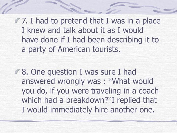 7. I had to pretend that I was in a place I knew and talk about it as I would have done if I had been describing it to a party of American tourists.