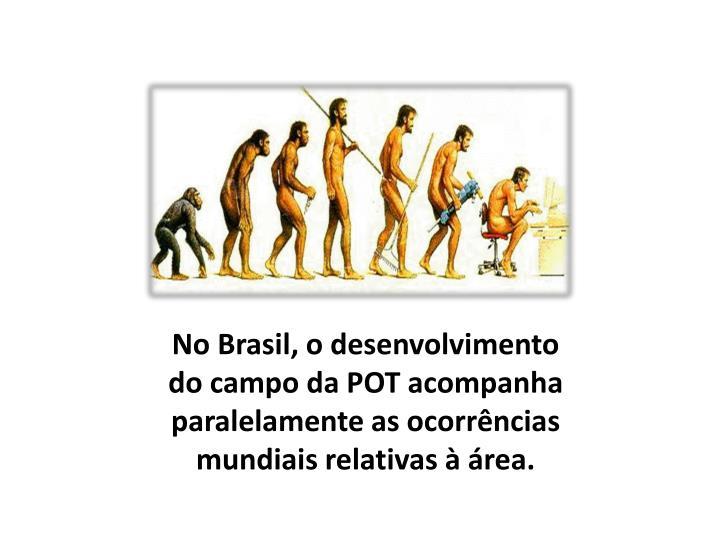 No Brasil, o desenvolvimento do campo da POT acompanha paralelamente as ocorrências mundiais relativas à área.