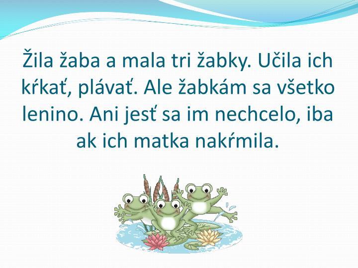 Žila žaba a mala tri žabky. Učila ich kŕkať, plávať. Ale žabkám sa všetko