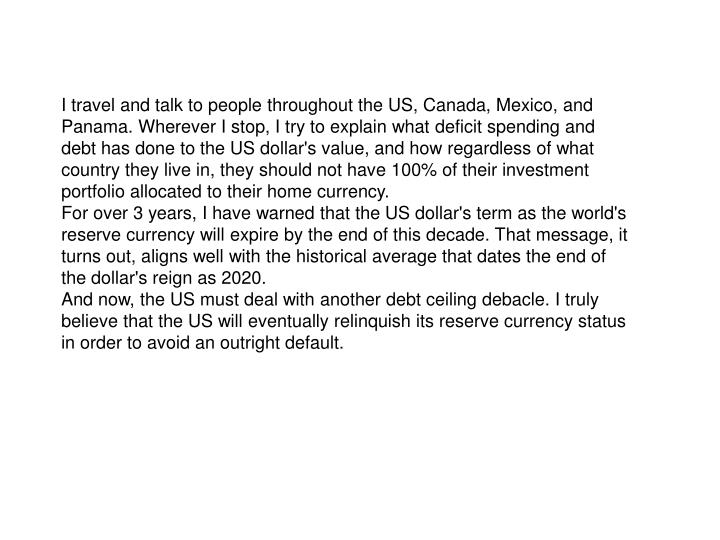 I travel and talk to people throughout the US, Canada, Mexico, and Panama. Wherever I stop, I try to explain what deficit spending and debt has done to the US dollar's value, and how regardless of what country they live in, they should not have 100% of their investment portfolio allocated to their home currency.