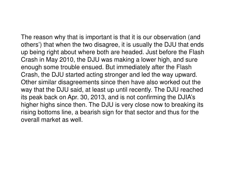 The reason why that is important is that it is our observation (and others') that when the two disagree, it is usually the DJU that ends up being right about where both are headed. Just before the Flash Crash in May 2010, the DJU was making a lower high, and sure enough some trouble ensued. But immediately after the Flash Crash, the DJU started acting stronger and led the way upward.  Other similar disagreements since then have also worked out the way that the DJU said, at least up until recently. The DJU reached its peak back on Apr. 30, 2013, and is not confirming the DJIA's higher highs since then. The DJU is very close now to breaking its rising bottoms line, a bearish sign for that sector and thus for the overall market as well.