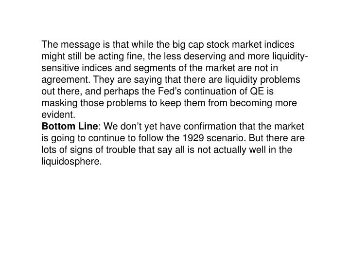 The message is that while the big cap stock market indices might still be acting fine, the less deserving and more liquidity-sensitive indices and segments of the market are not in agreement. They are saying that there are liquidity problems out there, and perhaps the Fed's continuation of QE is masking those problems to keep them from becoming more evident.