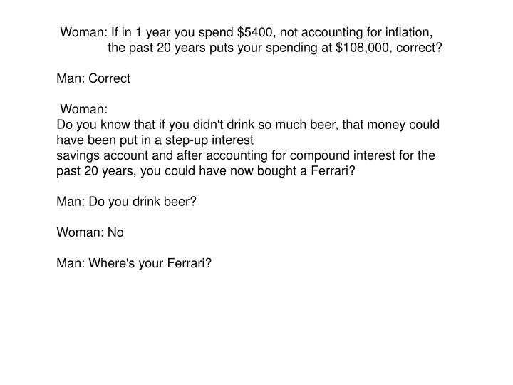 Woman: If in 1 year you spend $5400, not accounting for inflation, the past 20 years puts your spending at $108,000, correct?