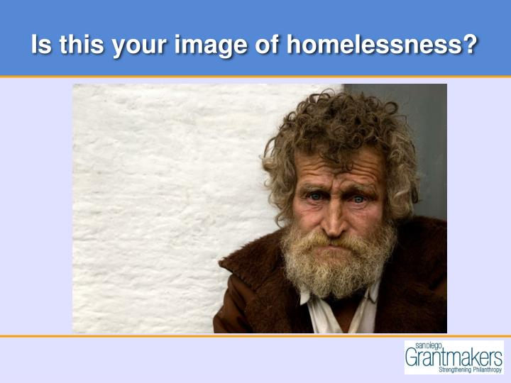 Is this your image of homelessness?