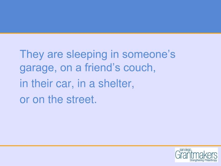 They are sleeping in someone's garage, on a friend's couch,