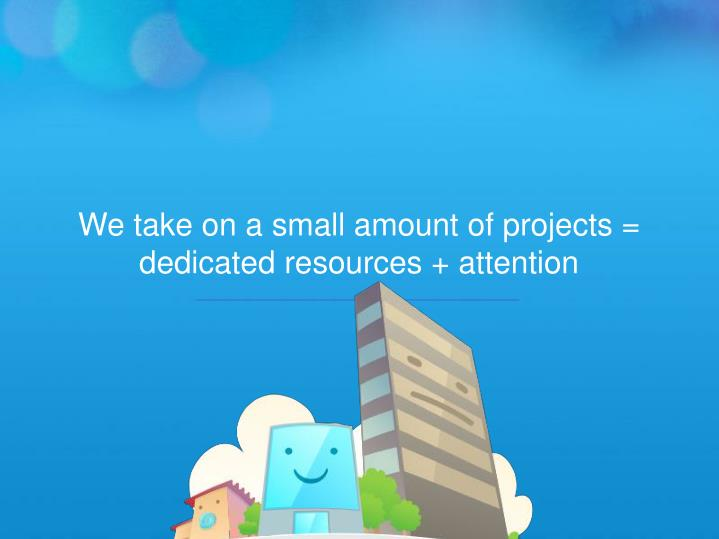 We take on a small amount of projects = dedicated resources + attention
