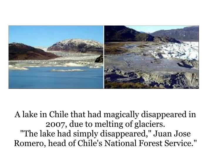 A lake in Chile that had magically disappeared in 2007, due to melting of glaciers.