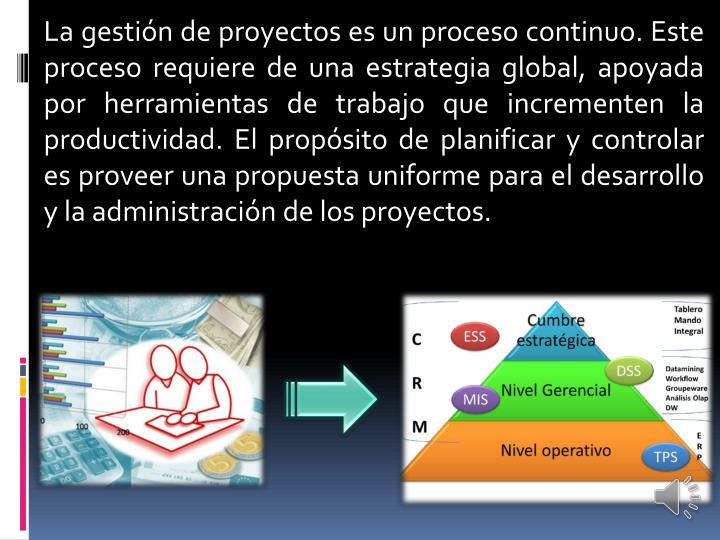 La gestión de proyectos es un proceso continuo. Este proceso requiere de una estrategia global, apoyada por herramientas de trabajo que incrementen la productividad. El propósito de planificar y controlar es proveer una propuesta uniforme para el desarrollo y la administración de los proyectos.