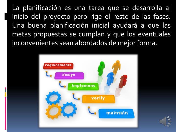 La planificación es una tarea que se desarrolla al inicio del proyecto pero rige el resto de las fases. Una buena planificación inicial ayudará a que las metas propuestas se cumplan y que los eventuales inconvenientes sean abordados de mejor forma.