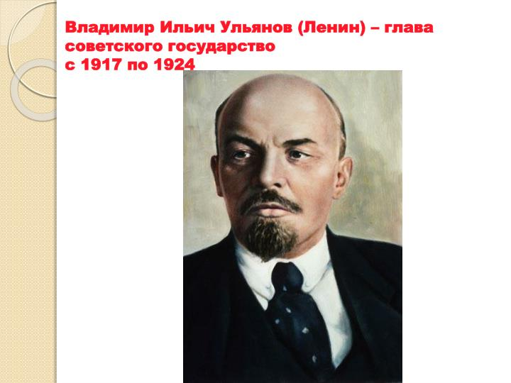 Владимир Ильич Ульянов (Ленин) – глава советского государство