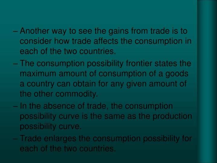 Another way to see the gains from trade is to consider how trade affects the consumption in each of the two countries.