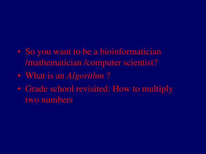 So you want to be a bioinformatician /mathematician /computer scientist?