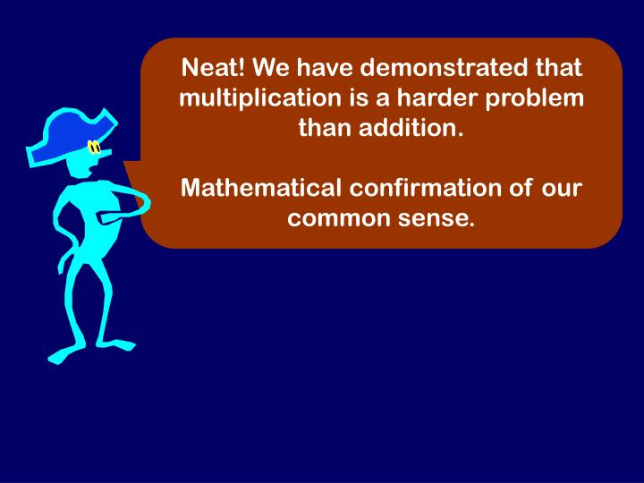 Neat! We have demonstrated that multiplication is a harder problem than addition.
