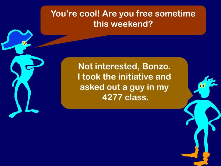 You're cool! Are you free sometime this weekend?