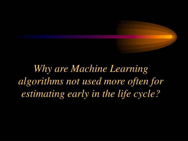 Why are Machine Learning algorithms not used more often for estimating early in the life cycle?