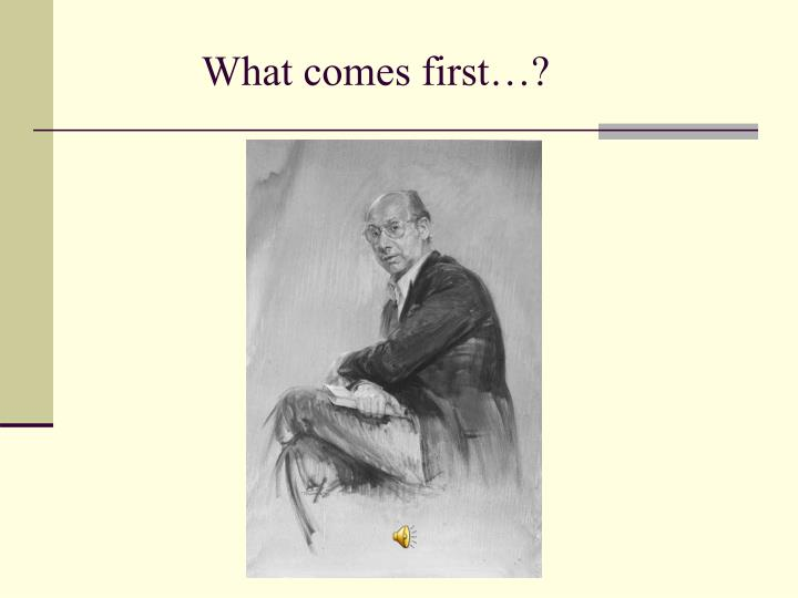 What comes first…?