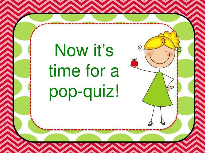 Now it's time for a pop-quiz!