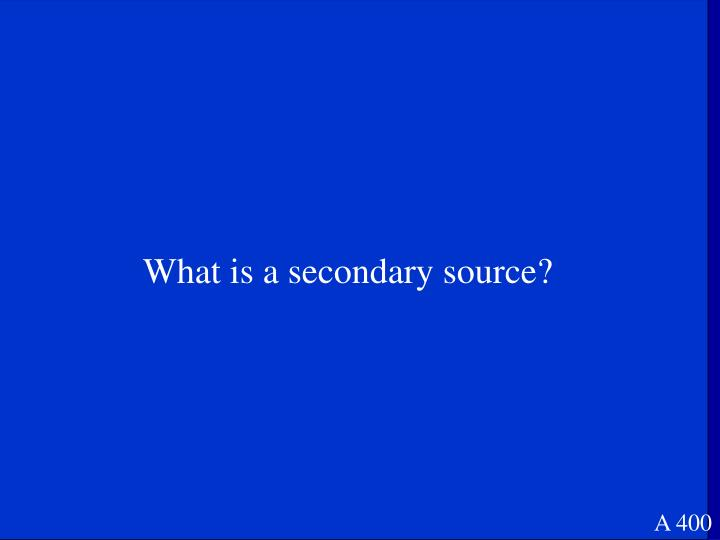 What is a secondary source?