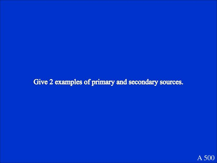 Give 2 examples of primary and secondary sources.