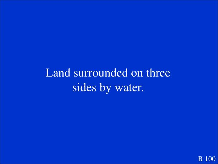 Land surrounded on three sides by water.