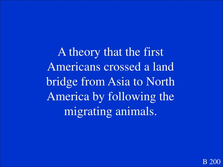 A theory that the first Americans crossed a land bridge from Asia to North America by following the migrating animals.