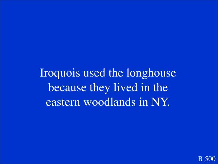 Iroquois used the longhouse because they lived in the eastern woodlands in NY.