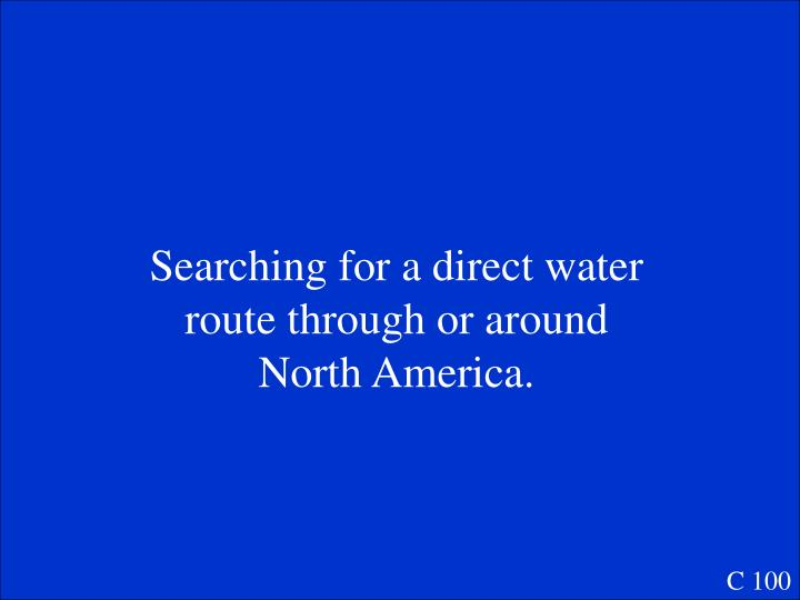 Searching for a direct water route through or around North America.
