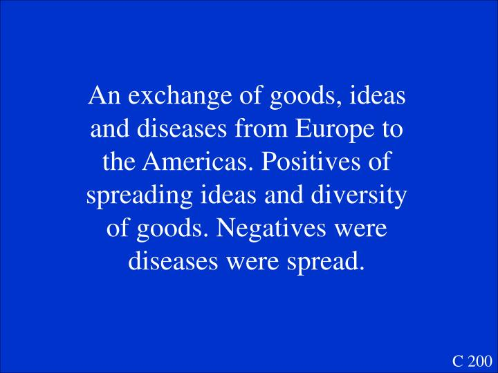 An exchange of goods, ideas and diseases from Europe to the Americas. Positives of spreading ideas and diversity of goods. Negatives were diseases were spread.