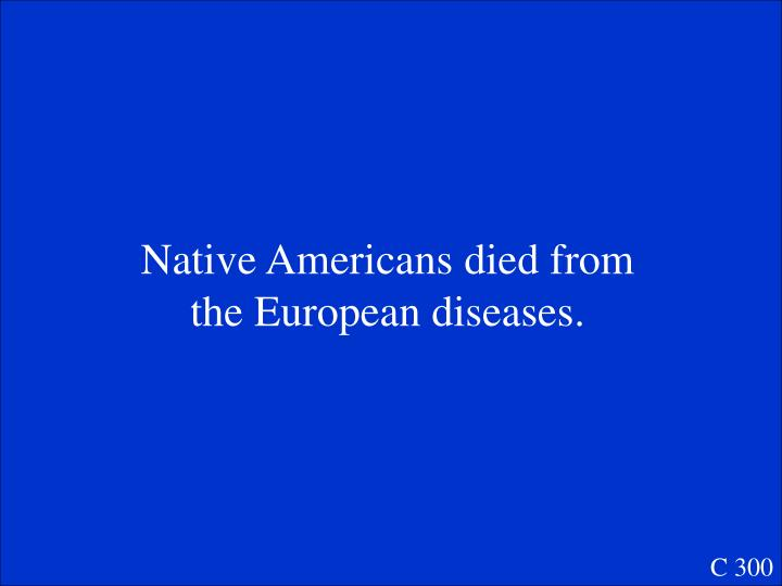 Native Americans died from the European diseases.